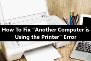 How To Fix Another Computer is Using the Printer Error
