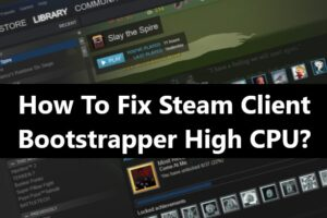 How To Fix Steam Client Bootstrapper High CPU