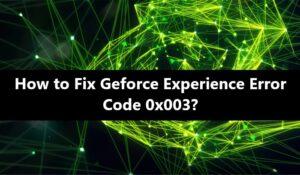 Geforce Experience Error Code 0x0003 - Fix