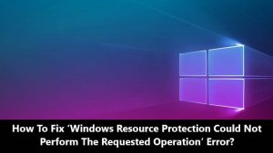 How To Fix Windows Resource Protection Could Not Perform The Requested Operation error